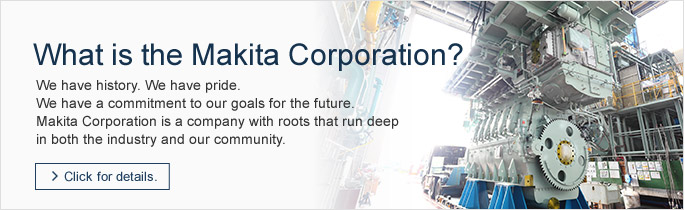 What is the Makita Corporation?We have history. We have pride. We have a commitment to our goals for the future.  Makita Corporation is a company with roots that run deep in both the industry and our community. →Click for details.