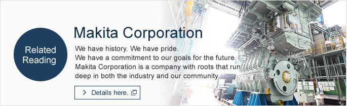 We have history. We have pride. We have a commitment to our goals for the future. Makita Corporation is a company with roots that run deep in both the industry and our community.
