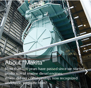 "About ""Makita""More than 100 years have passed since we started production of marine diesel engines.Where did our craftsmanship, now recognized worldwide, originate from?"